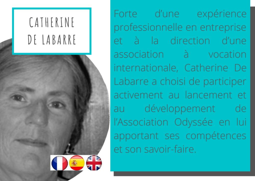 Catherine De Labarre Forte d'une expérience professionnelle en entreprise et à la direction d'une association à vocation internationale, Catherine De Labarre a choisi de participer activement au lancement et au développement de l'Association Odyssée en lui apportant ses compétences et son savoir-faire.