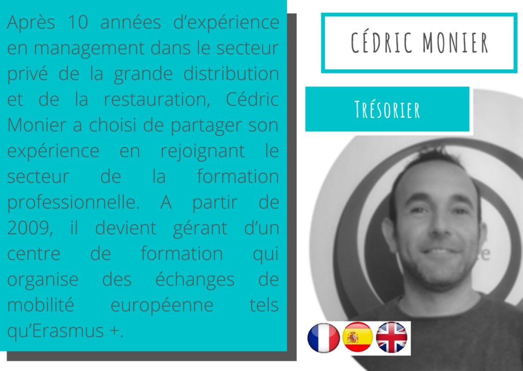 Cédric Monier - Trésorier  Après 10 années d'expérience en management dans le secteur privé de la grande distribution et de la restauration, Cédric Monier a choisi de partager son expérience en rejoignant le secteur de la formation professionnelle. A partir de 2009, il devient gérant d'un centre de formation qui organise des échanges de mobilité européenne tels qu'Erasmus +.