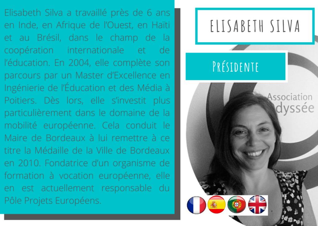 Elisabeth Silva - Présidente Elisabeth Silva a travaillé près de 6 ans en Inde, en Afrique de l'Ouest, en Haïti et au Brésil, dans le champ de la coopération internationale et de l'éducation. En 2004, elle complète son parcours par un Master d'Excellence en Ingénierie de l'Éducation et des Média à Poitiers. Dès lors, elle s'investit plus particulièrement dans le domaine de la mobilité européenne. Cela conduit le Maire de Bordeaux à lui remettre à ce titre la Médaille de la Ville de Bordeaux en 2010. Fondatrice d'un organisme de formation à vocation européenne, elle en est actuellement responsable du Pôle Projets Européens