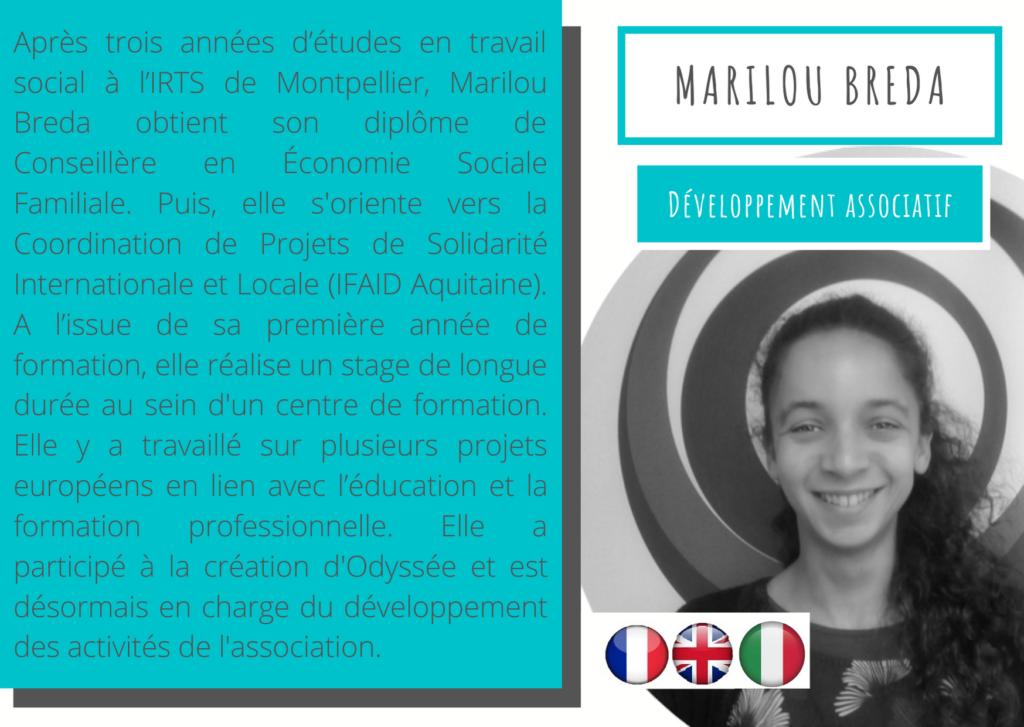 Marilou Breda - Développement associatif  Après trois années d'études en travail social à l'IRTS de Montpellier, Marilou Breda obtient son diplôme de Conseillère en Économie Sociale Familiale. Puis, elle s'oriente vers la Coordination de Projets de Solidarité Internationale et Locale (IFAID Aquitaine). A l'issue de sa première année de formation, elle réalise un stage de longue durée au sein d'un centre de formation. Elle y a travaillé sur plusieurs projets européens en lien avec l'éducation et la formation professionnelle. Elle a participé à la création d'Odyssée et est désormais en charge du développement des activités de l'associatio