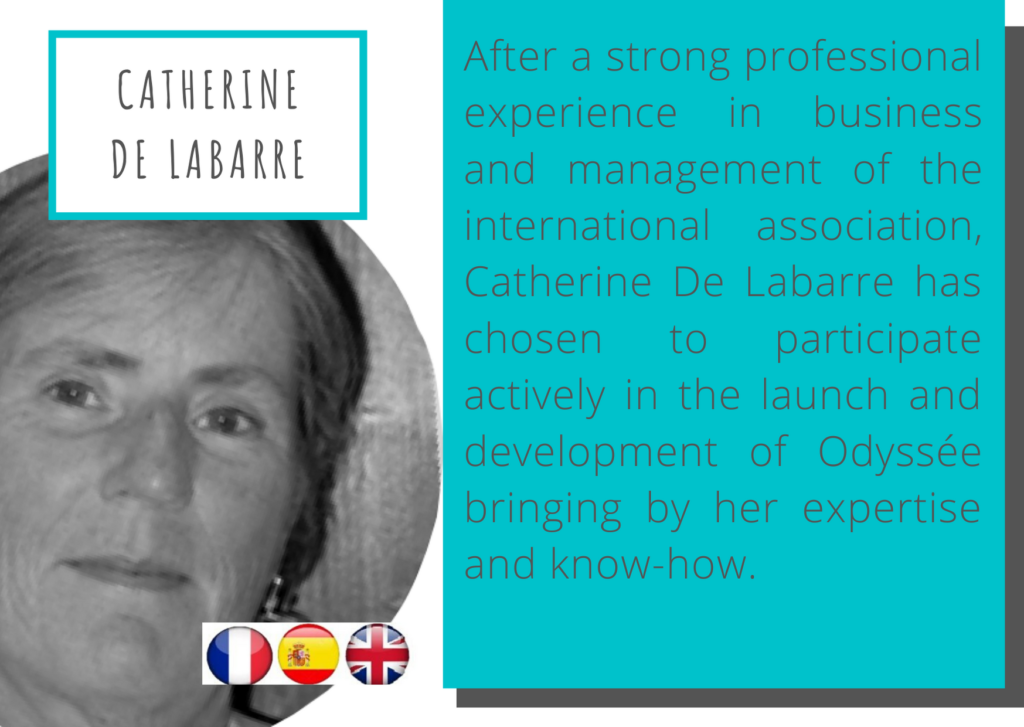 Catherine De Labarre After a strong professional experience in business and management of the international association, Catherine De Labarre has chosen to participate actively in the launch and development of Odyssée bringing by her expertise and know-how.
