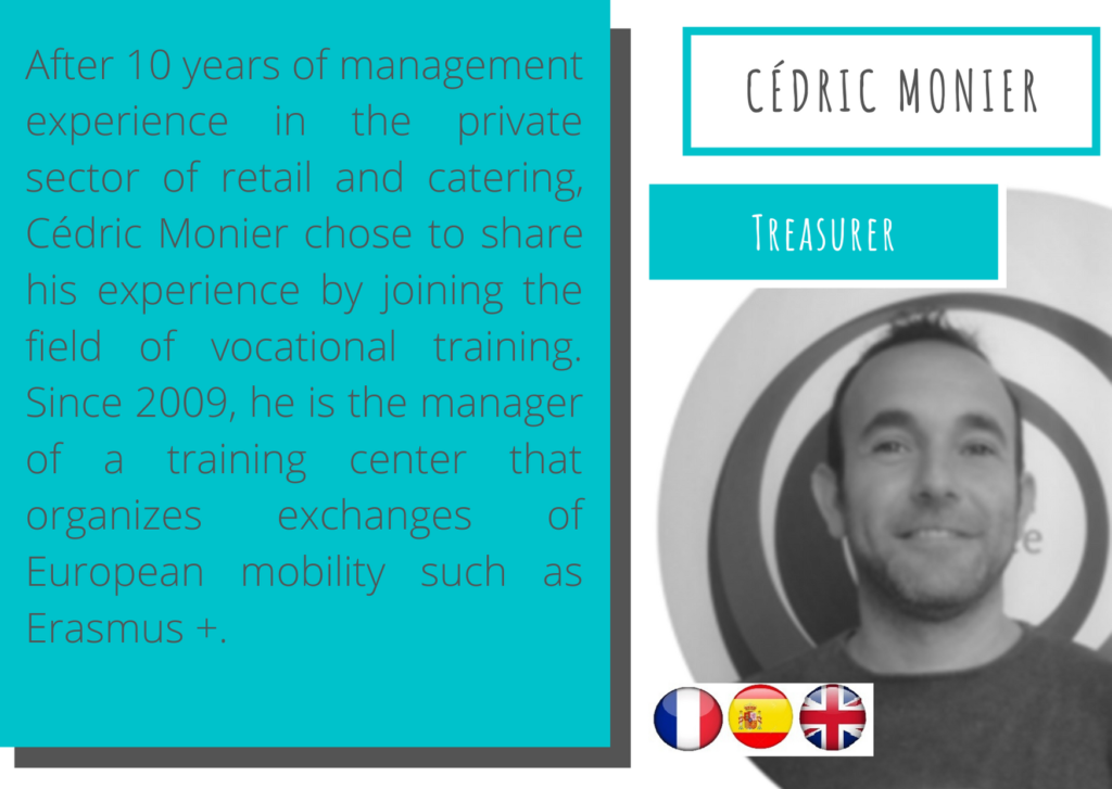 Cédric Monier – Treasurer Cedric_monierAfter 10 years of management experience in the private sector of retail and catering, Cédric Monier chose to share his experience by joining the field of vocational training. Since 2009, he is the manager of a training center that organizes exchanges of European mobility such as Erasmus +.