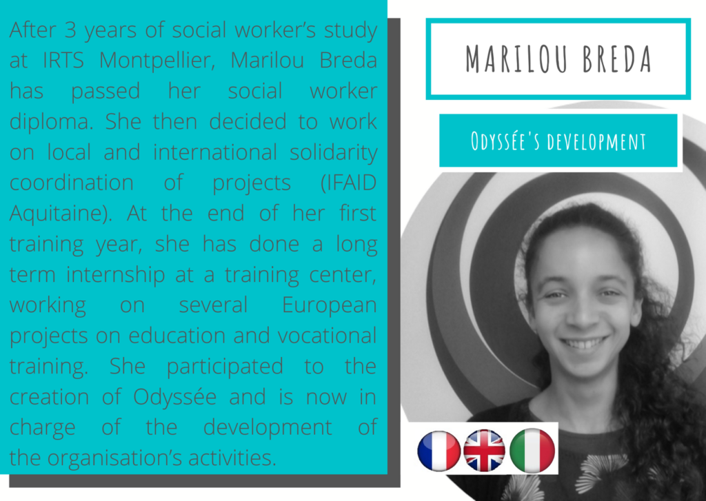 Marilou Breda – Odyssée's development After 3 years of social worker's study at IRTS Montpellier, Marilou Breda has passed her social worker diploma. She then decided to work on local and international solidarity coordination of projects (IFAID Aquitaine). At the end of her first training year, she has done a long term internship at a training center, working on several European projects on education and vocational training. She participated to the creation of Odyssée and is now in charge of the development of the organisation's activities.