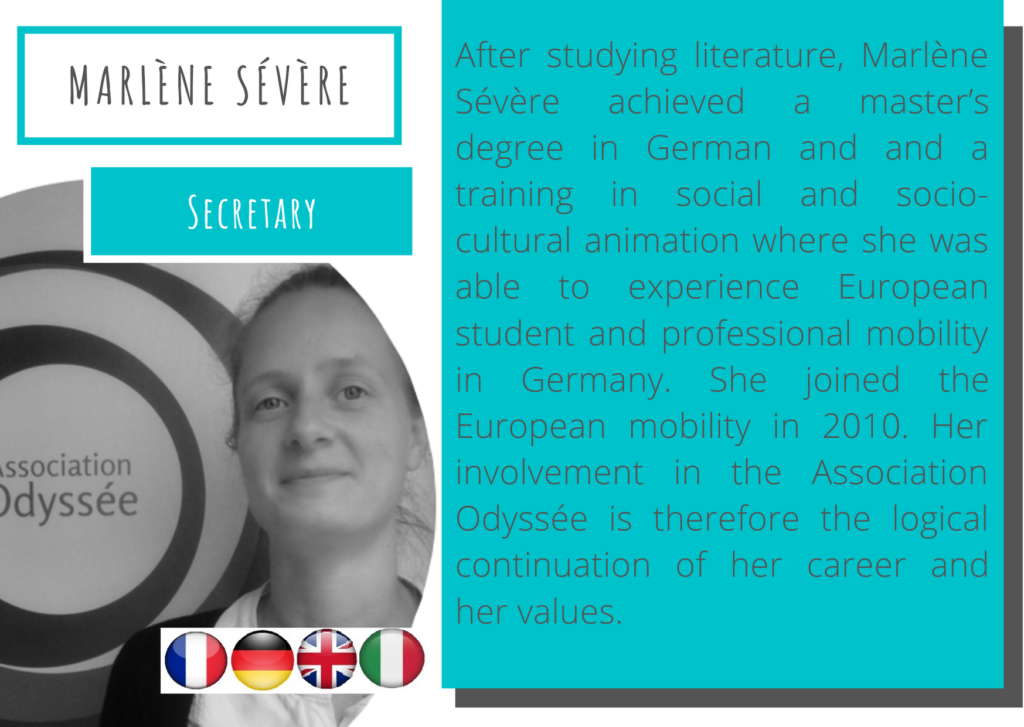 Marlène Sévère – Secretary Marlene-severe After studying literature, Marlène Sévère achieved a master's degree in German and and a training in social and socio-cultural animation where she was able to experience European student and professional mobility in Germany. She joined the European mobility in 2010. Her involvement in the Association Odyssée is therefore the logical continuation of her career and her values.